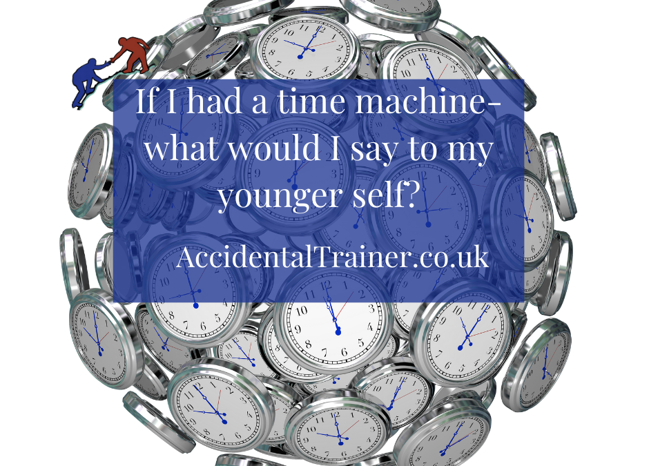 If I had a time machine-what would I say to my younger self?